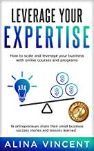 Leverage Your Expertise: 16 Entrepreneurs Share Their Small Business Success Stories and Lessons Learned (Expertise-Based ...