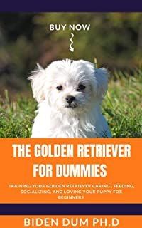 THE GOLDEN RETRIEVER FOR DUMMIES : Training Your Golden Retriever Caring , Feeding, Socializing, and Loving Your Puppy For Beginners