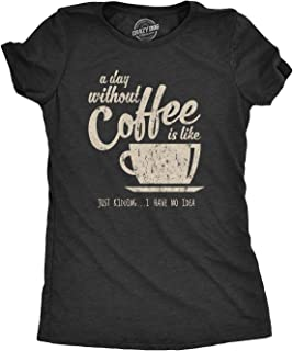 Womens A Day Without Coffee is Like Just Kidding I Have No Idea Tshirt Funny Ladies Tee