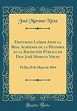 Discursos Leídos Ante la Real Academia de la Historia en la Recepción Pública de Don José Moreno Nieto: El Dia 29 de Mayo de 1864 (Classic Reprint) (Spanish Edition)