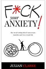 F*CK YOUR ANXIETY!: The Art of Getting Rid of Unnecessary Anxieties and Live a Good Life (Stop Anxiety Book 1) Kindle Edition