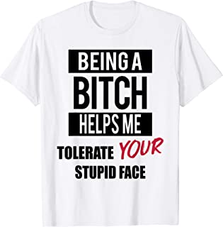 FUNNY Being A Bitch Helps Me Tolerate Your Stupid Face T-Shirt