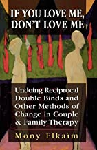 If You Love Me, Don't Love Me: Undoing Reciprocal Double Binds and Other Methods of Change in Couple and Family Therapy