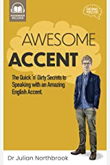 Awesome Accent: The Quick 'n' Dirty Secrets to Speaking with an Amazing English Accent (Quick 'n' Dirty English Learning Guides Book 3) Kindle Edition