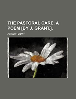 The Pastoral Care, a Poem [By J. Grant.].