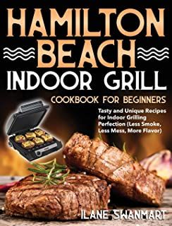 Hamilton Beach Indoor Grill Cookbook for Beginners: Tasty and Unique Recipes for Indoor Grilling Perfection (Less Smoke, L...