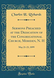 Sermons Preached at the Dedication of the Congregational Church, Meriden, N. H: May 21-23, 1899 (Classic Reprint)