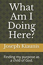 What Am I Doing Here?: Finding my purpose as a child of God.