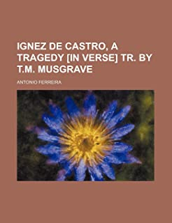 Ignez de Castro, a Tragedy [In Verse] Tr. by T.M. Musgrave