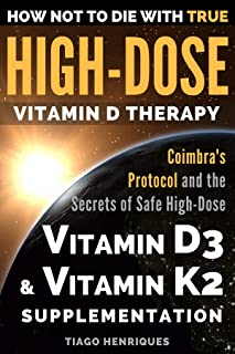 How Not To Die With True High-Dose Vitamin D Therapy: Coimbra's Protocol and the Secrets of Safe High-Dose Vitamin D3 and ...