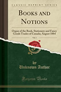 Books and Notions, Vol. 1: Organ of the Book, Stationery and Fancy Goods Trades of Canada; August 1884 (Classic Reprint)
