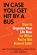 In Case You Get Hit by a Bus: How to Organize Your Life Now for When You're Not Around Later