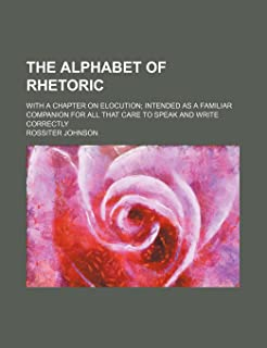 The Alphabet of Rhetoric; With a Chapter on Elocution Intended as a Familiar Companion for All That Care to Speak and Writ...