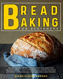 Bread Baking for Beginners: An easy to follow recipe guide that will make you relaxed and self-confident in baking lots of...
