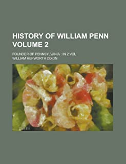 History of William Penn; Founder of Pennsylvania: In 2 Vol Volume 2