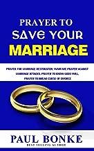 Prayer to Save Your Marriage: Prayer for Marriage Restoration, Warfare Prayer against Marriage Attacks, Prayer to know Gods will, Prayer to Break Curse of Divorce