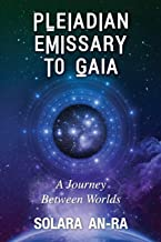 Pleiadian Emissary to Gaia: A Journey Between Worlds