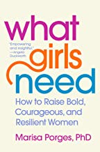 What Girls Need: How to Raise Bold, Courageous, and Resilient Women