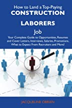 How to Land a Top-Paying Construction Laborers Job: Your Complete Guide to Opportunities, Resumes and Cover Letters, Interviews, Salaries, Promotions, What to Expect from Recruiters and More