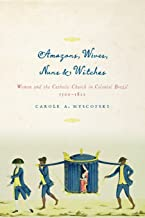 Amazons, Wives, Nuns, and Witches: Women and the Catholic Church in Colonial Brazil, 1500-1822 (Louann Atkins Temple Women & Culture)