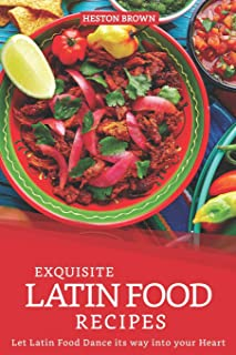 Exquisite Latin Food Recipes: Let Latin Food Dance its way into your Heart