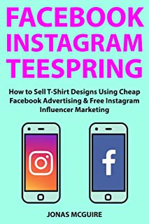 Facebook Instagram Teespring: How to Sell T-Shirt Designs Using Cheap Facebook Advertising & Free Instagram Influencer Marketing