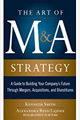 The Art of M&A Strategy: A Guide to Building Your Company's Future through Mergers, Acquisitions, and Divestitures (The Art of M&A Series) Kindle Edition