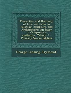 Proportion and Harmony of Line and Color in Painting, Sculpture, and Architecture: An Essay in Comparative Aesthetics, Vol...