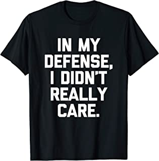 In My Defense, I Didn't Really Care T-Shirt funny saying T-Shirt