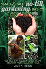 Small-Scale No-Till Gardening Basics: The Real Dirt on Cultivating Crops, Compost, and a Healthier Home (The Ultimate Guide to Soil Book 2) Kindle Edition
