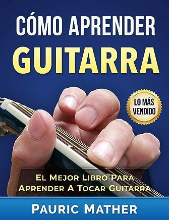 Cómo Aprender Guitarra: El Mejor Libro Para Aprender A Tocar Guitarra (Spanish Edition)