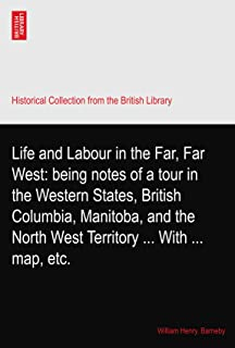 Life and Labour in the Far, Far West: being notes of a tour in the Western States, British Columbia, Manitoba, and the Nor...