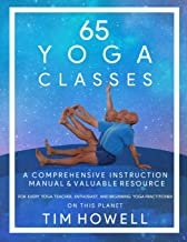 65 Yoga Classes: A Comprehensive Instruction Manual and Valuable Resource for every Yoga Enthusiast on this Planet.