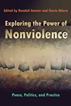 Exploring the Power of Nonviolence: Peace, Politics, and Practice (Syracuse Studies on Peace and Conflict Resolution)