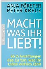 Macht, was ihr liebt!: 66 1/2 Anstiftungen das zu tun, was im Leben wirklich zählt (German Edition) Kindle Edition