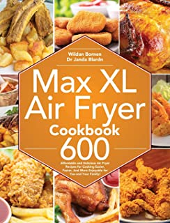 Max XL Air Fryer Cookbook: 600 Affordable and Delicious Air Fryer Recipes for Cooking Easier, Faster, And More Enjoyable f...