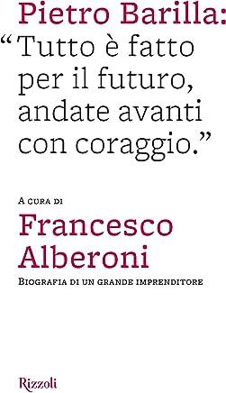 Pietro Barilla: Tutto è fatto per il futuro, andate avanti con coraggio: Biografia di un grande imprenditore