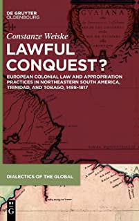 Lawful Conquest?: European Colonial Law and Appropriation Practices in Northeastern South America, Trinidad, and Tobago, 1...