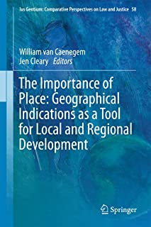 The Importance of Place: Geographical Indications as a Tool for Local and Regional Development (Ius Gentium: Comparative Perspectives on Law and Justice Book 58)