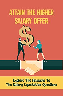 Attain The Higher Salary Offer: Explore The Answers To The Salary Expectation Questions: Salary Expectation Questions