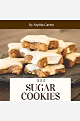 Sugar Cookies 300: Enjoy 300 Days With Amazing Sugar Cookie Recipes In Your Own Sugar Cookie Cookbook! (Italian Cookie Cookbook, Chocolate Chip Cookie Recipe Book, German Cookie Cookbook) [Book 1] Kindle Edition