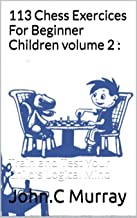 113 Chess Exercices For Beginner Children volume 2 :: Train and Test Your Child's Logical Mind