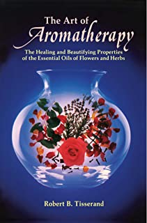 Art of Aromatherapy: The Healing and Beautifying Properties of the Essential Oils of Flowers and Herbs