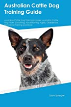 Australian Cattle Dog Training Guide Australian Cattle Dog Training Includes: Australian Cattle Dog Tricks, Socializing, Housetraining, Agility, Obedience, Behavioral Training and More