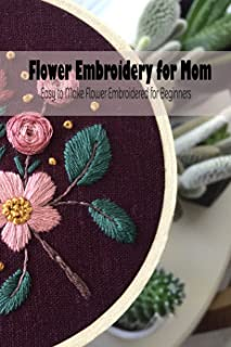 Flower Embroidery for Mom: Easy to Make Flower Embroidered for Beginners: Mother's Day Gift 2021, Happy Mother's Day, Gift...