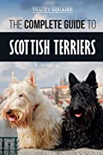 The Complete Guide to Scottish Terriers: Finding, Training, Socializing, Feeding, Grooming, and Loving your new Scottie Dog