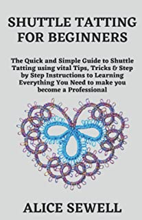 SHUTTLE TATTING FOR BEGINNERS: The Quick and Simple Guide to Shuttle Tatting using vital Tips, Tricks & Step by Step Instr...