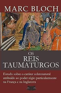 Os Reis Taumaturgos: Estudo sobre o caráter sobrenatural atribuído ao poder régio particularmente na França e na Inglaterra