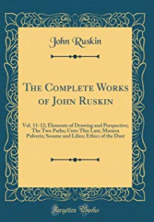 The Complete Works of John Ruskin: Vol. 11-12; Elements of Drawing and Perspective; The Two Paths; Unto This Last; Munera ...