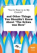 You're Nose Is in My Crotch! and Other Things You Shouldn't Know about the Schwa Was Here